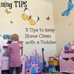 Cleaning Tips; How to Keep Home Clean with a Toddler in 5 Easy Steps!