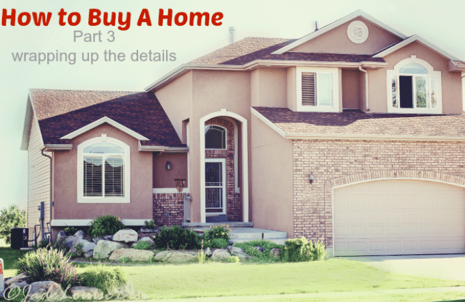 How to Buy a home part 3. Wrapping up the details